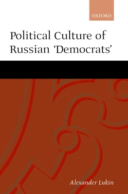 The Political Culture of the Russian Democrats - Lukin, Aleksandr, and Lukin, Alexander