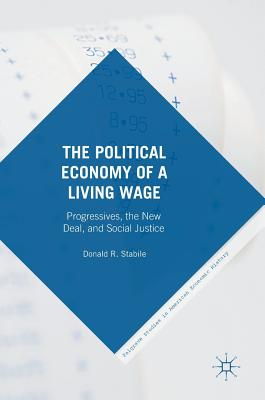 The Political Economy of a Living Wage: Progressives, the New Deal, and Social Justice - Stabile, Donald R.