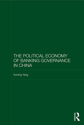 The Political Economy of Banking Governance in China - Yang, Xuming