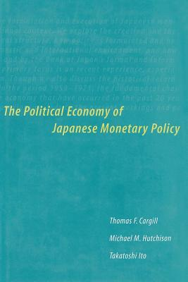The Political Economy of Japanese Monetary Policy - Cargill, Thomas F, and Hutchison, Michael M, and Ito, Takatoshi, Professor