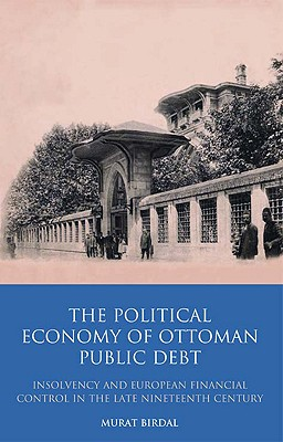 The Political Economy of Ottoman Public Debt: Insolvency and European Financial Control in the Late Nineteenth Century - Birdal, Murat