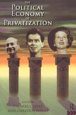 The Political Economy of Privatization - Clarke, Thomas, Prof. (Editor)