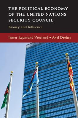 The Political Economy of the United Nations Security Council: Money and Influence - Dreher, Axel, and Vreeland, James Raymond