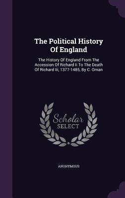 The Political History of England: The History of England from the Accession of Richard II to the Death of Richard III, 1377-1485, by C. Oman - Anonymous