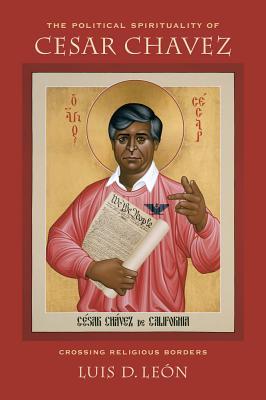 The Political Spirituality of Cesar Chavez: Crossing Religious Borders - Leon, Luis D
