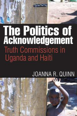 The Politics of Acknowledgement: Truth Commissions in Uganda and Haiti - Quinn, Joanna R