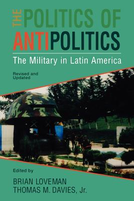 The Politics of Antipolitics: The Military in Latin America - Loveman, Brian (Editor), and Davies, Thomas M, Jr. (Editor), and Beezley, William H (Editor)