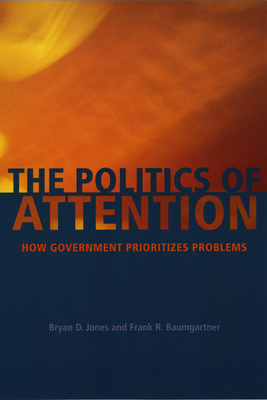 The Politics of Attention: How Government Prioritizes Problems - Jones, Bryan D, and Baumgartner, Frank R
