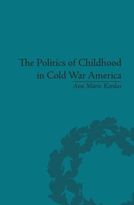 The Politics of Childhood in Cold War America - Kordas, Ann Marie