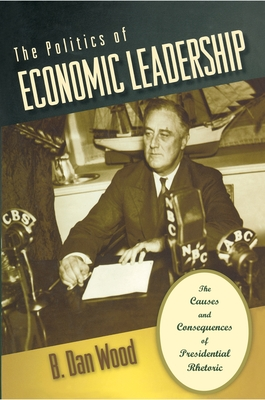 The Politics of Economic Leadership: The Causes and Consequences of Presidential Rhetoric - Wood, B