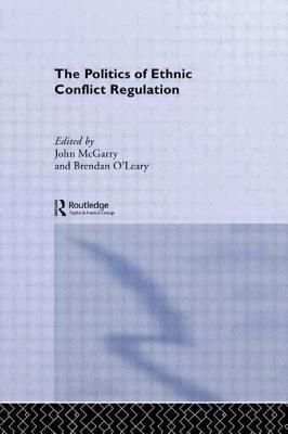 The Politics of Ethnic Conflict Regulation - McGarry, John (Editor), and O'Leary, Brendan (Editor)