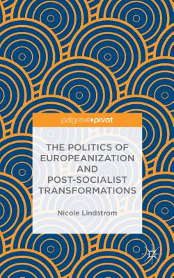 The Politics of Europeanization and Post-Socialist Transformations - Lindstrom, Nicole