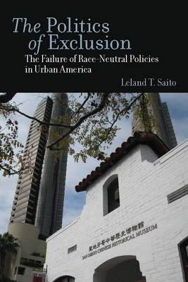 The Politics of Exclusion: The Failure of Race-Neutral Policies in Urban America - Saito, Leland T