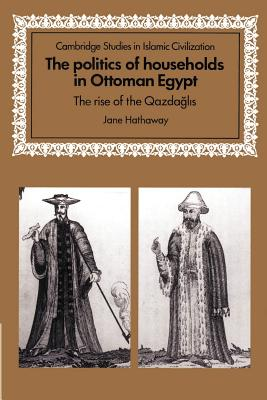 The Politics of Households in Ottoman Egypt: The Rise of the Qazdaglis - Hathaway, Jane