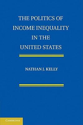 The Politics of Income Inequality in the United States - Kelly, Nathan J.