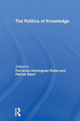 The Politics of Knowledge. - Baert, Patrick (Editor), and Rubio, Fernando Dominguez (Editor)