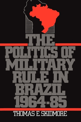 The Politics of Military Rule in Brazil, 1964-1985 - Skidmore, Thomas E
