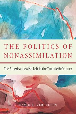 The Politics of Nonassimilation: The American Jewish Left in the Twentieth Century - Verbeeten, David