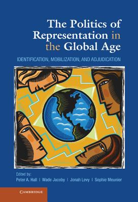 The Politics of Representation in the Global Age: Identification, Mobilization, and Adjudication - Jacoby, Wade, Professor (Editor), and Hall, Peter a (Editor), and Levy, Jonah, Professor (Editor)