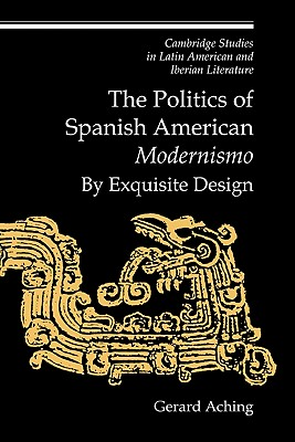 The Politics of Spanish American 'Modernismo': By Exquisite Design - Aching, Gerard