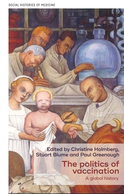 The Politics of Vaccination: A Global History - Blume, Stuart S. (Editor), and Holmberg, Christine (Editor), and Greenough, Paul (Editor)