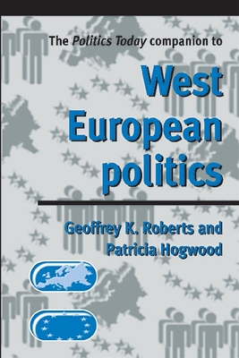 The Politics Today Companion to West European Politics - Fischer, Conan, and Roberts, Geoffrey K (Editor), and Hogwood, Patricia (Editor)