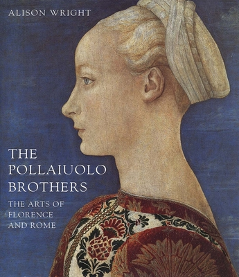 The Pollaiuolo Brothers: The Arts of Florence and Rome - Wright, Alison