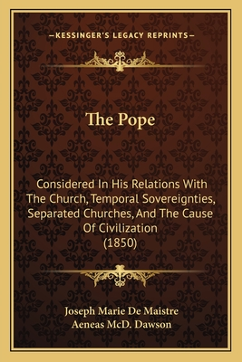 The Pope, considered in his relations with the church, temporal sovereignties, separated churches, and the cause of civilization - Maistre, Joseph Marie, comte de