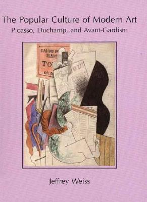 The Popular Culture of Modern Art: Picasso, Duchamp, and Avant-Gardism - Weiss, Jeffrey