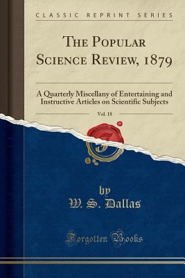 The Popular Science Review, 1879, Vol. 18: A Quarterly Miscellany of Entertaining and Instructive Articles on Scientific Subjects (Classic Reprint) - Dallas, W S