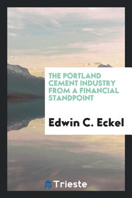The Portland Cement Industry from a Financial Standpoint - Eckel, Edwin C