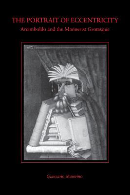 The Portrait of Eccentricity: Arcimboldo and the Mannerist Grotesque - Maiorino, Giancarlo