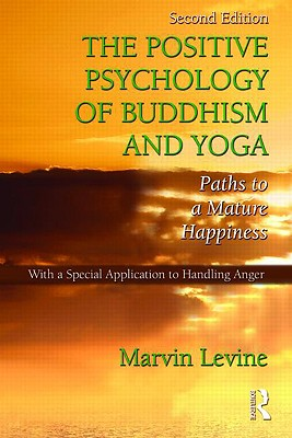 The Positive Psychology of Buddhism and Yoga: Paths to a Mature Happiness - Levine, Marvin