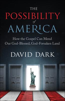 The Possibility of America: How the Gospel Can Mend Our God-Blessed, God-Forsaken Land - Dark, David