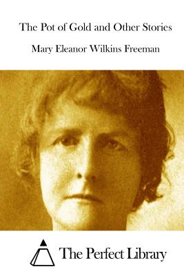 The Pot of Gold and Other Stories - Freeman, Mary Eleanor Wilkins, and The Perfect Library (Editor)