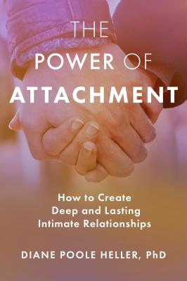 The Power of Attachment: How to Create Deep and Lasting Intimate Relationships - Poole Heller, Diane, PhD, and Levine, Peter (Foreword by)