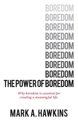 The Power of Boredom: Why Boredom Is Essential to Creating a Meaningful Life - Hawkins, Mark a