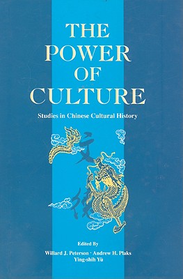 The Power of Culture: Studies in Chinese Cultural History - Plaks, Andrew W, Professor (Editor), and Yu, Ying-Shih, Professor (Editor), and Peterson, Willard J, Professor (Editor)