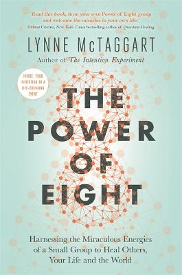 The Power of Eight: Harnessing the Miraculous Energies of a Small Group to Heal Others, Your Life and the World - McTaggart, Lynne