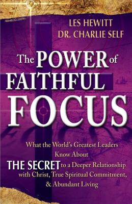 The Power of Faithful Focus: A Practical Christian Guide to Spiritual and Personal Abundance - Hewitt, Les, and Self, Charles