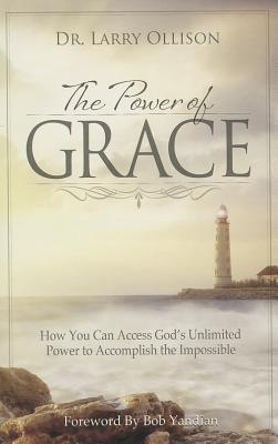 The Power of Grace: How You Can Access God's Unlimited Power to Accomplish the Impossible - Ollison, Larry, Dr., and Yandian, Bob (Foreword by)