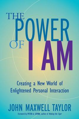 The Power of I Am: Creating a New World of Enlightened Personal Interaction - Taylor, John Maxwell, and Levine, Peter A (Foreword by)