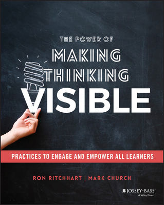 The Power of Making Thinking Visible: Practices to Engage and Empower All Learners - Ritchhart, Ron, and Church, Mark
