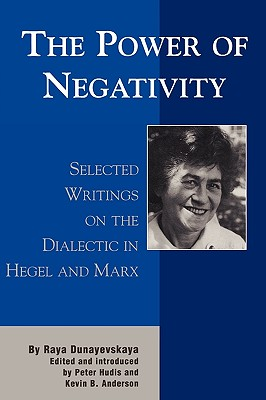 The Power of Negativity: Selected Writings on the Dialectic in Hegel and Marx - Dunayevskaya, Raya, and Hudis, Peter (Editor), and Anderson, Kevin B (Editor)
