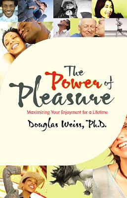 The Power of Pleasure: Maximizing Your Enjoyment for a Lifetime - Weiss, Douglas, Ph.D.
