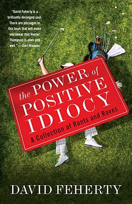 The Power of Positive Idiocy: A Collection of Rants and Raves - Feherty, David