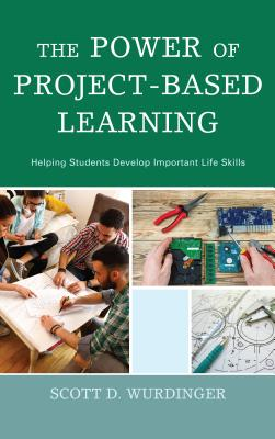 The Power of Project-Based Learning: Helping Students Develop Important Life Skills - Wurdinger, Scott D