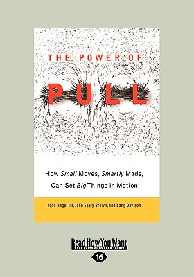 The Power of Pull: How Small Moves, Smartly Made, Can Set Big Things in Motion - Hagel, John, III