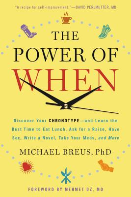 The Power of When: An Discover Your Chronotype--And the Best Time to Eat Lunch, Ask for a Raise, Have Sex, Write a Novel, Take Your Meds - Breus, Michael, Dr., PhD, and Oz, Mehmet C, MD (Foreword by)