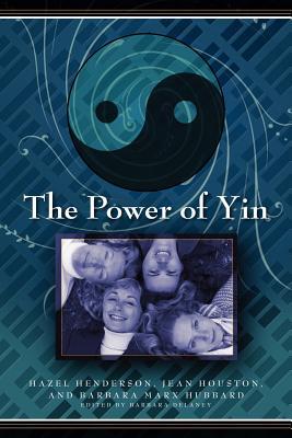 The Power of Yin: Celebrating Female Consciousness - Henderson, Hazel, and Houston, Jean, and Marx-Hubbard, Barbara